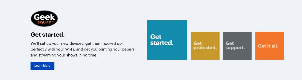Geek Squad. Get started. We'll set up your new devices, get them hooked up perfectly with your Wi-Fi, and get you printing your papers and streaming your shows in no time.