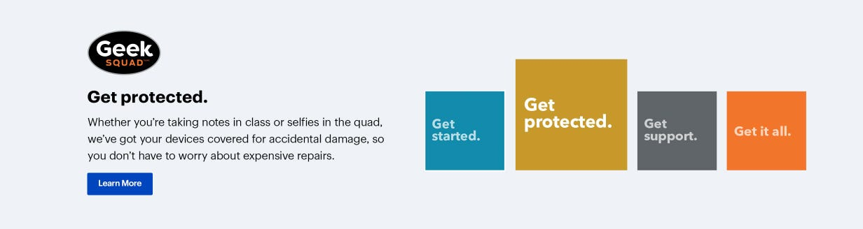 Geek Squad. Get protected. Whether you're taking notes in class or selfies in the quad, we've got your devices covered for accidental damage, so you don't have to worry about expensive repairs. Learn More.