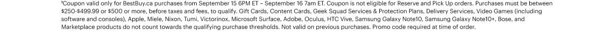 *Coupon valid only for BestBuy.ca purchases from September 15 6PM ET – September 16 7am ET. Coupon is not eligible for Reserve and Pick Up orders. Purchases must be between $250-$499.99 or $500 or more, before taxes and fees, to qualify. Gift Cards, Content Cards, Geek Squad Services & Protection Plans, Delivery Services, Video Games (including software and consoles), Apple, Miele, Nixon, Tumi, Victorinox, Microsoft Surface, Adobe, Oculus, HTC Vive, Samsung Galaxy Note10, Samsung Galaxy Note10+, Bose, and Marketplace products do not count towards the qualifying purchase thresholds. Not valid on previous purchases. Promo code required at time of order.